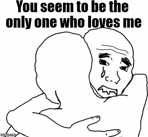 awww hug | You seem to be the only one who loves me | image tagged in awww hug | made w/ Imgflip meme maker