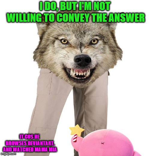 Wolfpants the Great | I DO, BUT I'M NOT WILLING TO CONVEY THE ANSWER IT COS HE BROWSES DEVIANTART, AND WATCHED MAMA MIA | image tagged in wolfpants the great | made w/ Imgflip meme maker