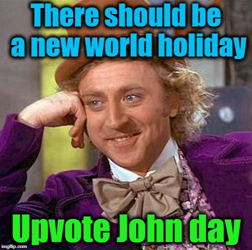 Creepy Condescending Wonka Meme | There should be a new world holiday Upvote John day | image tagged in memes,creepy condescending wonka | made w/ Imgflip meme maker