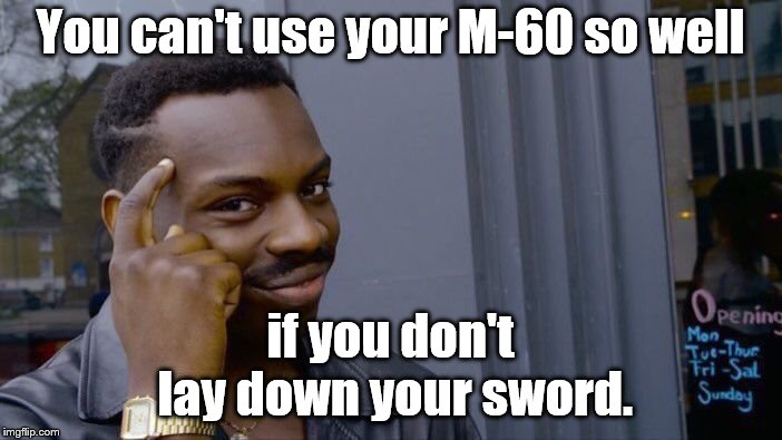 Roll Safe Think About It Meme | You can't use your M-60 so well if you don't lay down your sword. | image tagged in memes,roll safe think about it | made w/ Imgflip meme maker