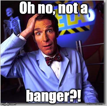Bill Nye The Science Guy Meme | Oh no, not a banger?! | image tagged in memes,bill nye the science guy | made w/ Imgflip meme maker