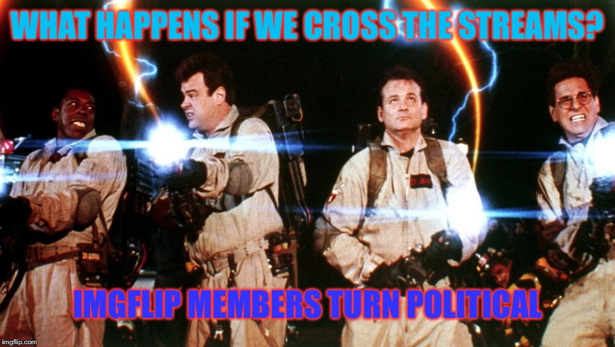 don't cross the streams | WHAT HAPPENS IF WE CROSS THE STREAMS? IMGFLIP MEMBERS TURN POLITICAL | image tagged in don't cross the streams | made w/ Imgflip meme maker
