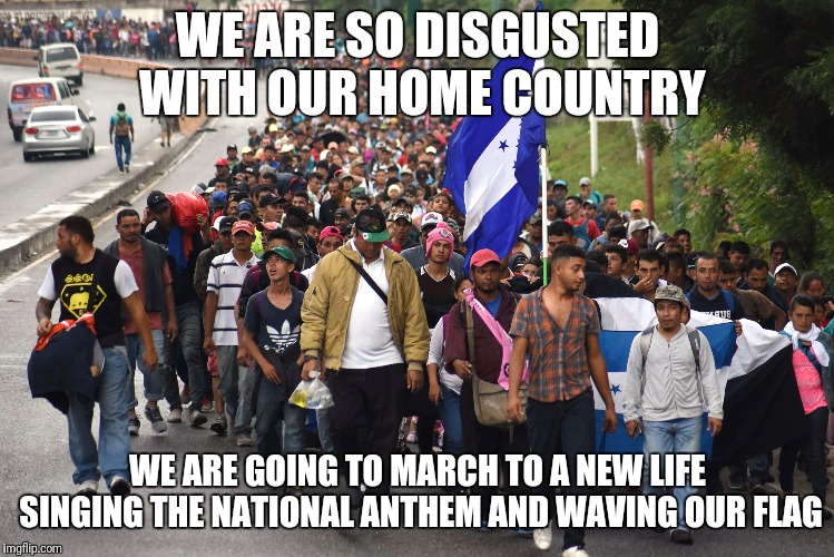 Refugees? Really? | WE ARE SO DISGUSTED WITH OUR HOME COUNTRY WE ARE GOING TO MARCH TO A NEW LIFE SINGING THE NATIONAL ANTHEM AND WAVING OUR FLAG | image tagged in invasion,politics,caravan | made w/ Imgflip meme maker