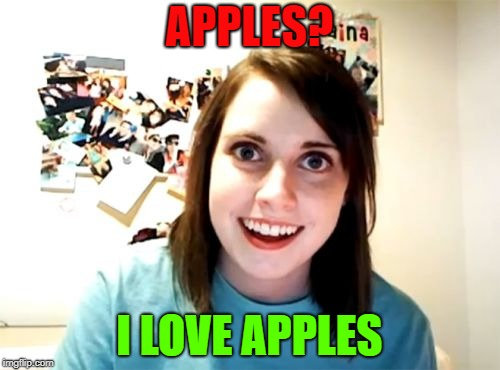Overly Attached Girlfriend Meme | APPLES? I LOVE APPLES | image tagged in memes,overly attached girlfriend | made w/ Imgflip meme maker