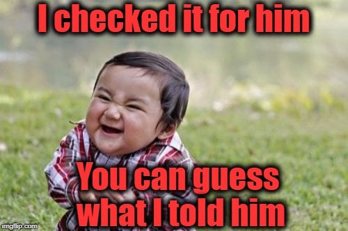 Evil Toddler Meme | I checked it for him You can guess what I told him | image tagged in memes,evil toddler | made w/ Imgflip meme maker
