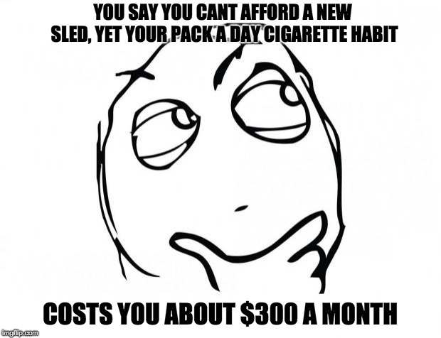 meme thinking | YOU SAY YOU CANT AFFORD A NEW SLED, YET YOUR PACK A DAY CIGARETTE HABIT COSTS YOU ABOUT $300 A MONTH | image tagged in meme thinking | made w/ Imgflip meme maker