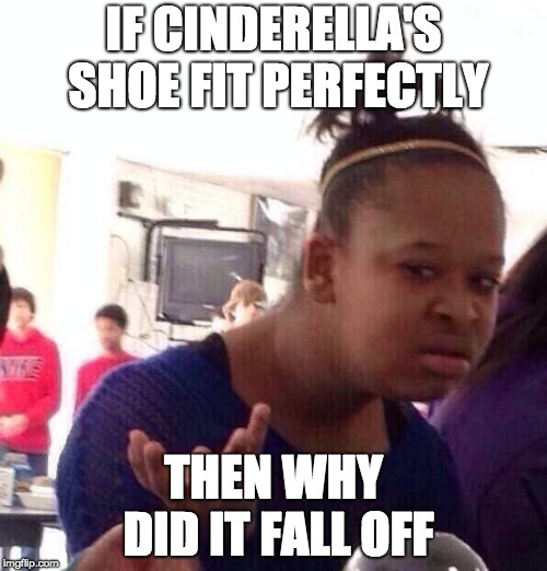 hmm | IF CINDERELLA'S SHOE FIT PERFECTLY THEN WHY DID IT FALL OFF | image tagged in memes,black girl wat,cinderella | made w/ Imgflip meme maker