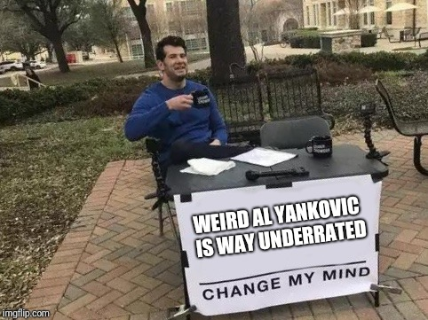 Seriously, who else has his range? He's recorded songs in almost every style of music. | WEIRD AL YANKOVIC IS WAY UNDERRATED | image tagged in change my mind,weird al yankovic | made w/ Imgflip meme maker