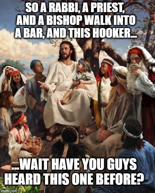 Inappropriate Jesus | SO A RABBI, A PRIEST, AND A BISHOP WALK INTO A BAR, AND THIS HOOKER... ...WAIT HAVE YOU GUYS HEARD THIS ONE BEFORE? | image tagged in jesus bad joke,inappropriate,bars,humor,story time jesus | made w/ Imgflip meme maker