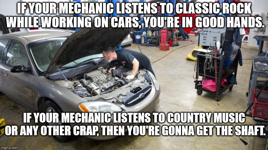Quality Mechanics Only Listen to Classic Rock and Roll | IF YOUR MECHANIC LISTENS TO CLASSIC ROCK WHILE WORKING ON CARS, YOU'RE IN GOOD HANDS. IF YOUR MECHANIC LISTENS TO COUNTRY MUSIC OR ANY OTHER | image tagged in rock,classic rock,rock and roll,mechanic,car repair | made w/ Imgflip meme maker