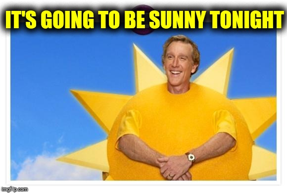 Sunshine sausage | IT'S GOING TO BE SUNNY TONIGHT | image tagged in sunshine sausage | made w/ Imgflip meme maker