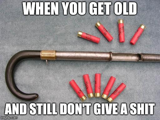 When they least expect it | WHEN YOU GET OLD AND STILL DON'T GIVE A SHIT | image tagged in shotgun,memes,watch out guys,we got us a badass over here,ilikepie314159265358979 | made w/ Imgflip meme maker