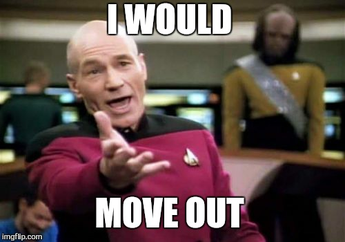 Picard Wtf Meme | I WOULD MOVE OUT | image tagged in memes,picard wtf | made w/ Imgflip meme maker