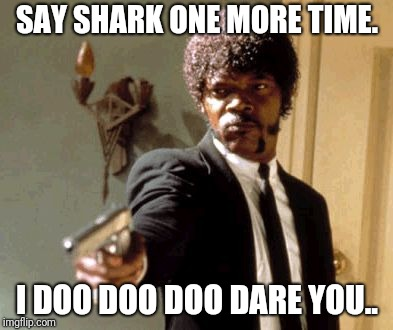 Say That Again I Dare You Meme | SAY SHARK ONE MORE TIME. I DOO DOO DOO DARE YOU.. | image tagged in memes,say that again i dare you,baby shark,shark,doo,funny | made w/ Imgflip meme maker
