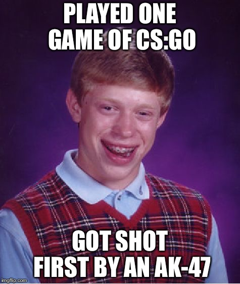 Bad Luck Brian | PLAYED ONE GAME OF CS:GO GOT SHOT FIRST BY AN AK-47 | image tagged in memes,bad luck brian,csgo | made w/ Imgflip meme maker