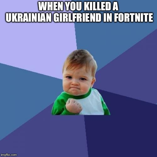 Success Kid | WHEN YOU KILLED A UKRAINIAN GIRLFRIEND IN FORTNITE | image tagged in memes,success kid,ukraine,fortnite,gaming | made w/ Imgflip meme maker