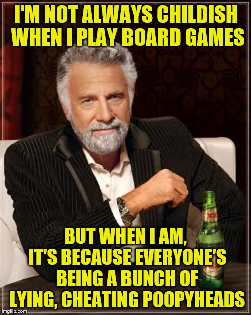 Sounds like someone needs a nap | I'M NOT ALWAYS CHILDISH WHEN I PLAY BOARD GAMES BUT WHEN I AM, IT'S BECAUSE EVERYONE'S BEING A BUNCH OF LYING, CHEATING POOPYHEADS | image tagged in memes,the most interesting man in the world,board games,cheaters,childish,sore loser | made w/ Imgflip meme maker