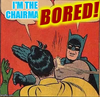 Batman Slapping Robin Meme | I'M THE CHAIRMAN- BORED! | image tagged in memes,batman slapping robin | made w/ Imgflip meme maker