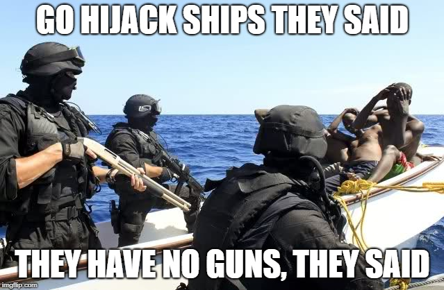 GO HIJACK SHIPS THEY SAID THEY HAVE NO GUNS, THEY SAID | image tagged in pirates,somali,hijack,guns,mercenaries,private | made w/ Imgflip meme maker