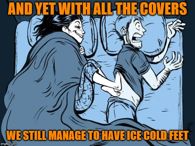 AND YET WITH ALL THE COVERS WE STILL MANAGE TO HAVE ICE COLD FEET | made w/ Imgflip meme maker