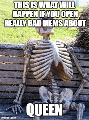 Waiting Skeleton | THIS IS WHAT WILL HAPPEN IF YOU OPEN REALLY BAD MEMS ABOUT QUEEN | image tagged in memes,waiting skeleton | made w/ Imgflip meme maker