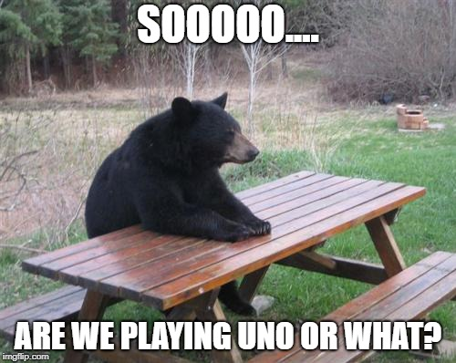 Bad Luck Bear | SOOOOO.... ARE WE PLAYING UNO OR WHAT? | image tagged in memes,bad luck bear | made w/ Imgflip meme maker