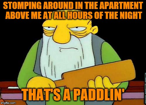 Have some respect, people. | STOMPING AROUND IN THE APARTMENT ABOVE ME AT ALL HOURS OF THE NIGHT THAT'S A PADDLIN' | image tagged in memes,that's a paddlin',upstairs neighbors,inconsiderate,noisy | made w/ Imgflip meme maker