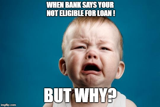 BABY CRYING | WHEN BANK SAYS YOUR NOT ELIGIBLE FOR LOAN ! BUT WHY? | image tagged in baby crying | made w/ Imgflip meme maker