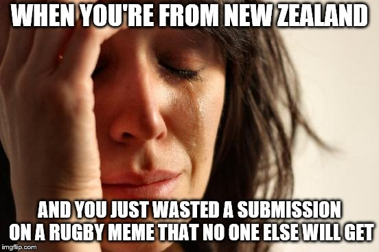 First World Problems Meme | WHEN YOU'RE FROM NEW ZEALAND AND YOU JUST WASTED A SUBMISSION ON A RUGBY MEME THAT NO ONE ELSE WILL GET | image tagged in memes,first world problems | made w/ Imgflip meme maker