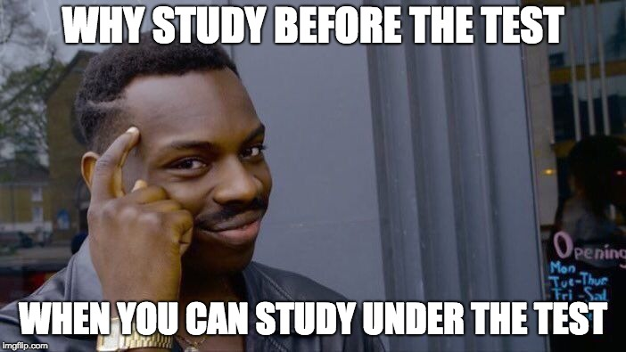 be smart | WHY STUDY BEFORE THE TEST WHEN YOU CAN STUDY UNDER THE TEST | image tagged in memes,roll safe think about it,test,study,before and after | made w/ Imgflip meme maker