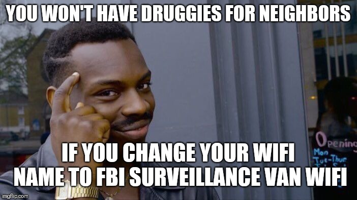 Roll Safe Think About It Meme | YOU WON'T HAVE DRUGGIES FOR NEIGHBORS IF YOU CHANGE YOUR WIFI NAME TO FBI SURVEILLANCE VAN WIFI | image tagged in memes,roll safe think about it | made w/ Imgflip meme maker