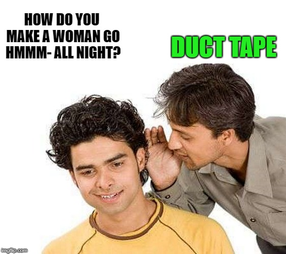 hummmmm | HOW DO YOU MAKE A WOMAN GO HMMM- ALL NIGHT? DUCT TAPE | image tagged in duct tape,joke | made w/ Imgflip meme maker