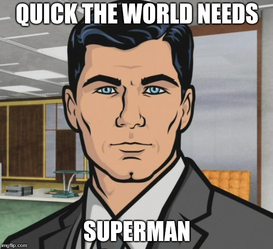 Archer Meme | QUICK THE WORLD NEEDS SUPERMAN | image tagged in memes,archer | made w/ Imgflip meme maker