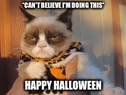 Grumpy Cat Halloween | *CAN'T BELIEVE I'M DOING THIS* HAPPY HALLOWEEN | image tagged in memes,grumpy cat halloween,grumpy cat | made w/ Imgflip meme maker