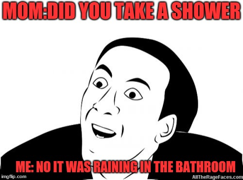 You Dont Say | MOM:DID YOU TAKE A SHOWER ME: NO IT WAS RAINING IN THE BATHROOM | image tagged in you dont say | made w/ Imgflip meme maker