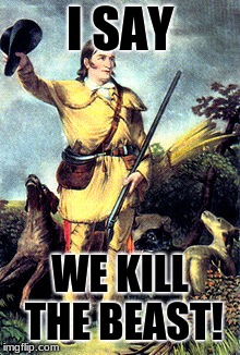 famous hunter | I SAY WE KILL THE BEAST! | image tagged in famous hunter | made w/ Imgflip meme maker