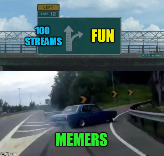 Left Exit 12 Off Ramp Meme | 100 STREAMS FUN MEMERS | image tagged in memes,left exit 12 off ramp | made w/ Imgflip meme maker