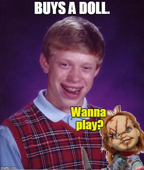 Bad Luck Brian Meme | BUYS A DOLL. Wanna play? | image tagged in memes,bad luck brian | made w/ Imgflip meme maker