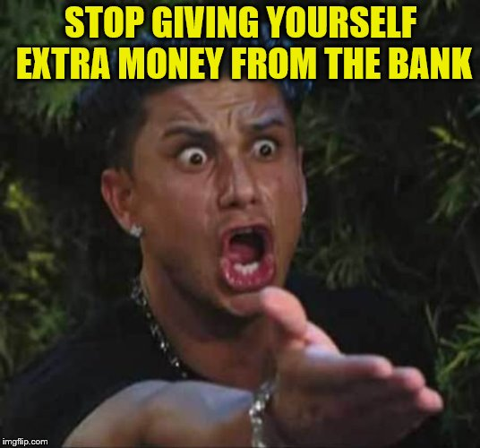 Jersey shore  | STOP GIVING YOURSELF EXTRA MONEY FROM THE BANK | image tagged in jersey shore | made w/ Imgflip meme maker