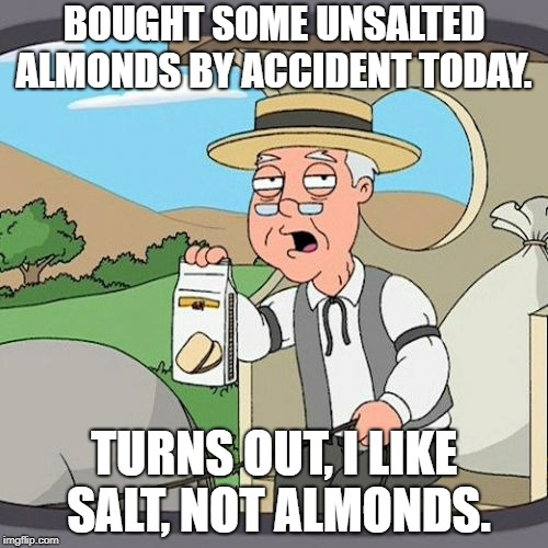 Pepperidge Farm Remembers | BOUGHT SOME UNSALTED ALMONDS BY ACCIDENT TODAY. TURNS OUT, I LIKE SALT, NOT ALMONDS. | image tagged in memes,almonds,funny,funny memes,salt | made w/ Imgflip meme maker