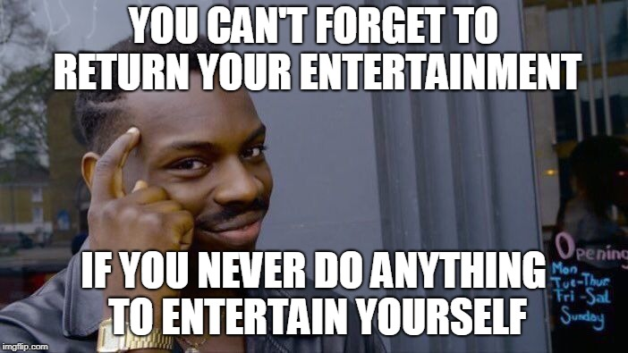Roll Safe Think About It Meme | YOU CAN'T FORGET TO RETURN YOUR ENTERTAINMENT IF YOU NEVER DO ANYTHING TO ENTERTAIN YOURSELF | image tagged in memes,roll safe think about it | made w/ Imgflip meme maker