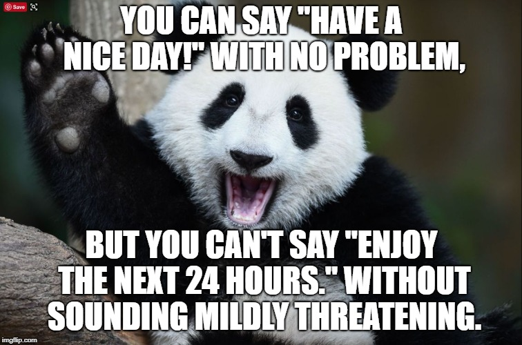 "Have a nice day | YOU CAN SAY ""HAVE A NICE DAY!"" WITH NO PROBLEM, BUT YOU CAN'T SAY ""ENJOY THE NEXT 24 HOURS."" WITHOUT SOUNDING MILDLY THREATENING. 