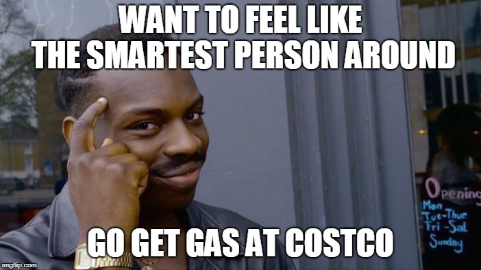 Roll Safe Think About It Meme | WANT TO FEEL LIKE THE SMARTEST PERSON AROUND GO GET GAS AT COSTCO | image tagged in memes,roll safe think about it | made w/ Imgflip meme maker