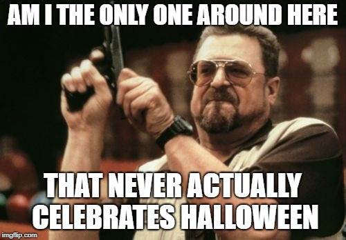 Am I The Only One Around Here Meme | AM I THE ONLY ONE AROUND HERE THAT NEVER ACTUALLY CELEBRATES HALLOWEEN | image tagged in memes,am i the only one around here | made w/ Imgflip meme maker