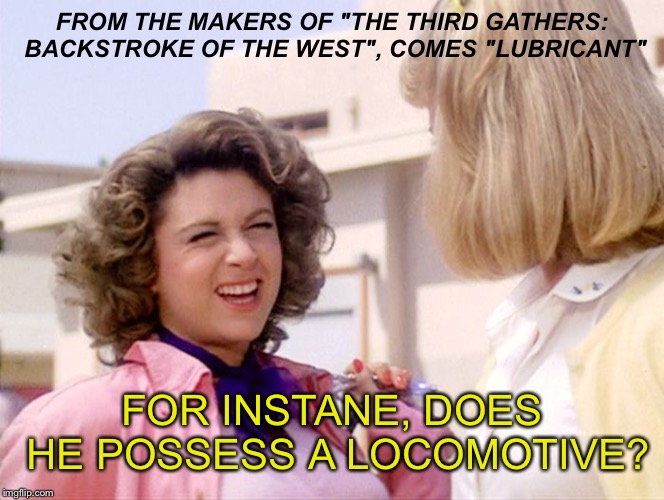"Damn Marty, I knew you only liked men for their material posessions, but that's just weird! | FROM THE MAKERS OF ""THE THIRD GATHERS: BACKSTROKE OF THE WEST"", COMES ""LUBRICANT"" FOR INSTANE, DOES HE POSSESS A LOCOMOTIVE? 