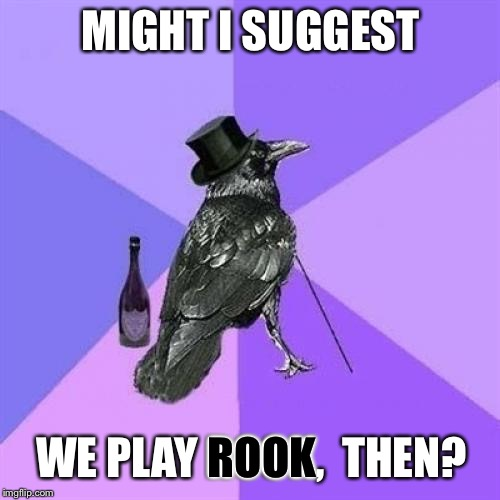 Rich Raven Meme | MIGHT I SUGGEST WE PLAY ROOK,  THEN? ROOK | image tagged in memes,rich raven | made w/ Imgflip meme maker