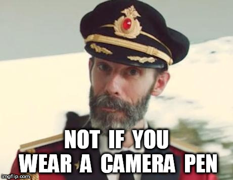 Captain Obvious | NOT  IF  YOU WEAR  A  CAMERA  PEN | image tagged in captain obvious | made w/ Imgflip meme maker