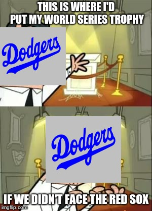 As a red sox fan i guarantee that they will kick the dodgers ass | THIS IS WHERE I'D PUT MY WORLD SERIES TROPHY IF WE DIDN'T FACE THE RED SOX | image tagged in memes,this is where i'd put my trophy if i had one,boston red sox,los angeles dodgers,world series,mlb baseball | made w/ Imgflip meme maker