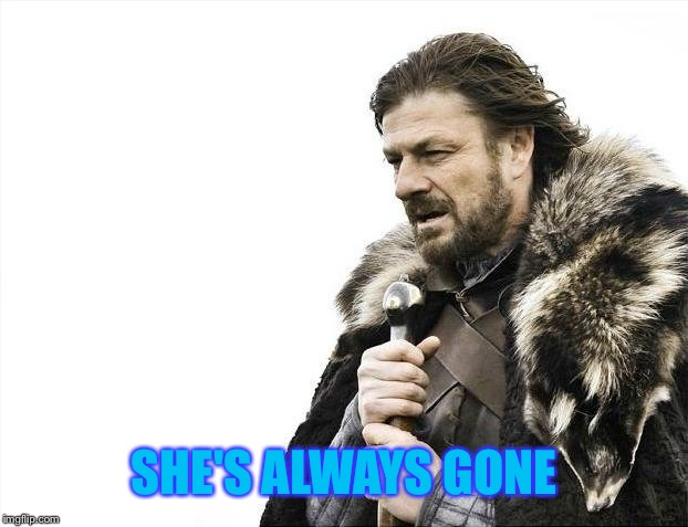 Brace Yourselves X is Coming Meme | SHE'S ALWAYS GONE | image tagged in memes,brace yourselves x is coming | made w/ Imgflip meme maker
