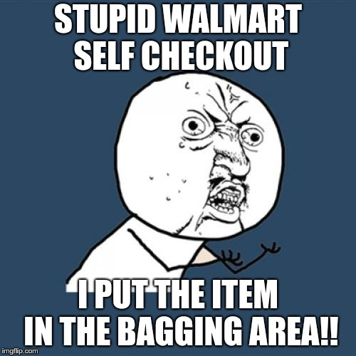 This is SO annoying! | STUPID WALMART SELF CHECKOUT I PUT THE ITEM IN THE BAGGING AREA!! | image tagged in memes,y u no,walmart,self checkout | made w/ Imgflip meme maker